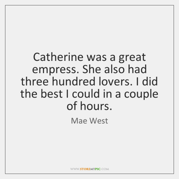 Catherine was a great empress. She also had three hundred lovers. I ...