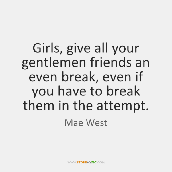 Girls, give all your gentlemen friends an even break, even if you ...