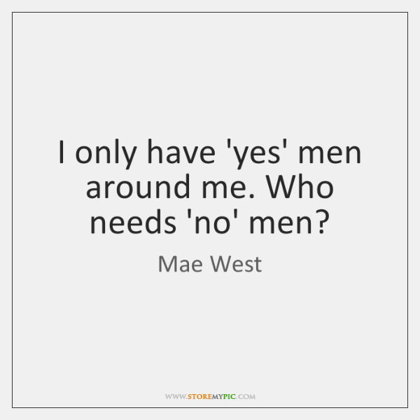 I only have 'yes' men around me. Who needs 'no' men?
