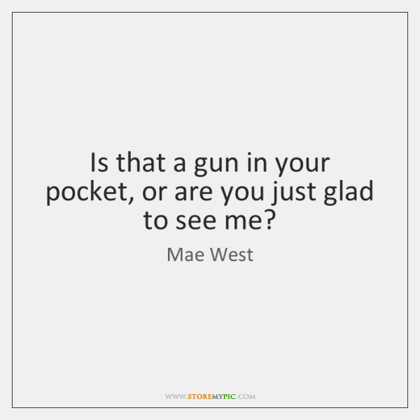 Is that a gun in your pocket, or are you just glad ...