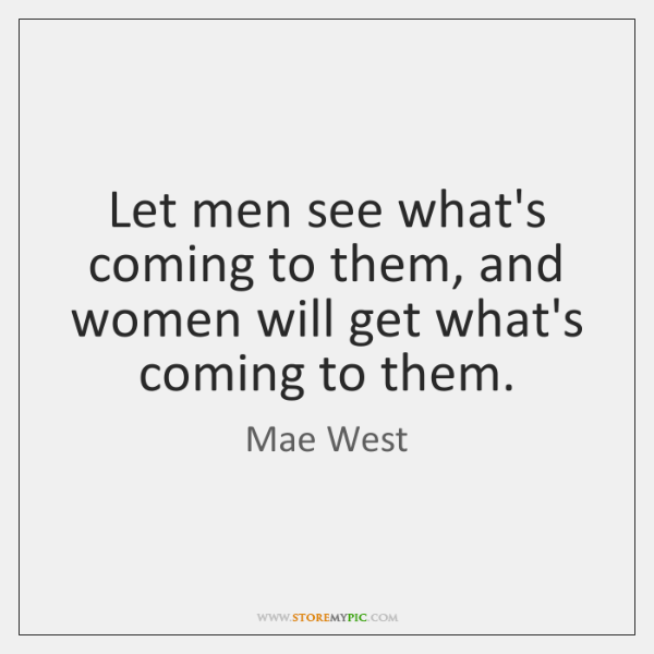 Let men see what's coming to them, and women will get what's ...