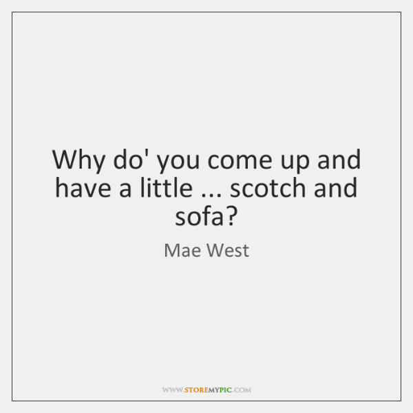 Why do' you come up and have a little ... scotch and sofa?