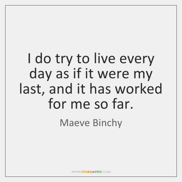 I do try to live every day as if it were my ...