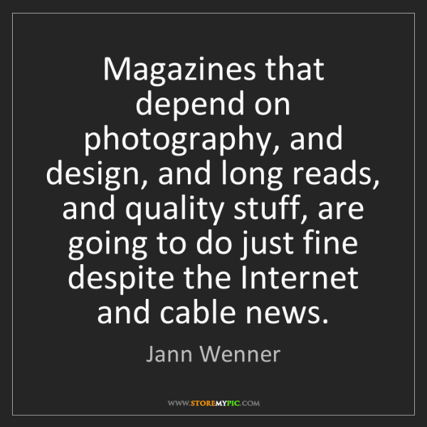 Jann Wenner: Magazines that depend on photography, and design, and...