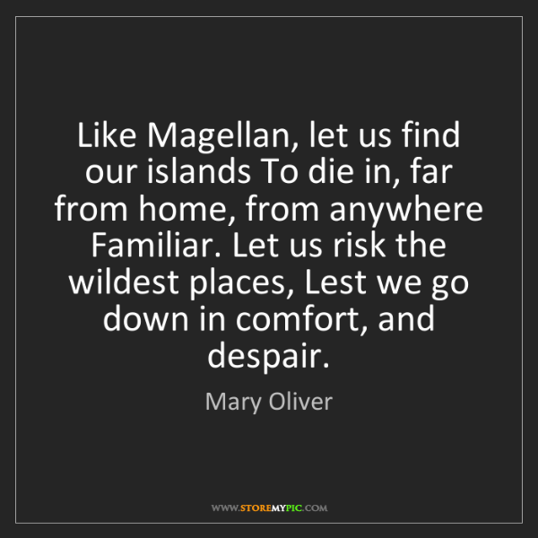Mary Oliver: Like Magellan, let us find our islands To die in, far...