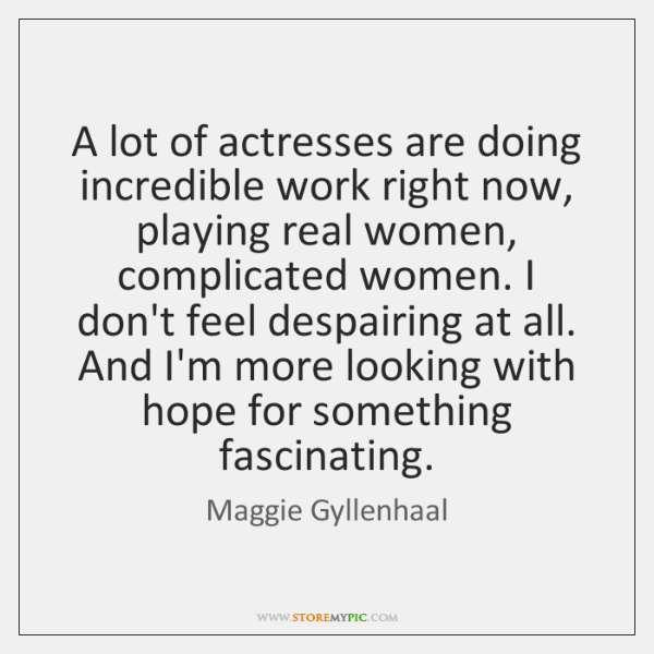 A lot of actresses are doing incredible work right now, playing real ...