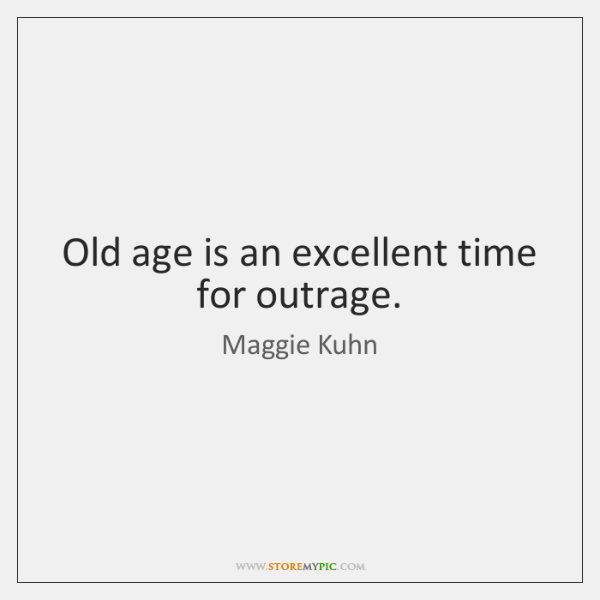 Old age is an excellent time for outrage.