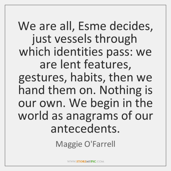 We are all, Esme decides, just vessels through which identities pass: we ...