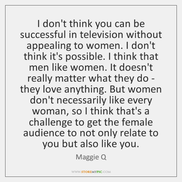 I don't think you can be successful in television without appealing to ...