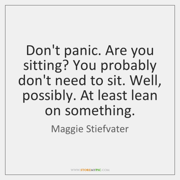 Don't panic. Are you sitting? You probably don't need to sit. Well, ...