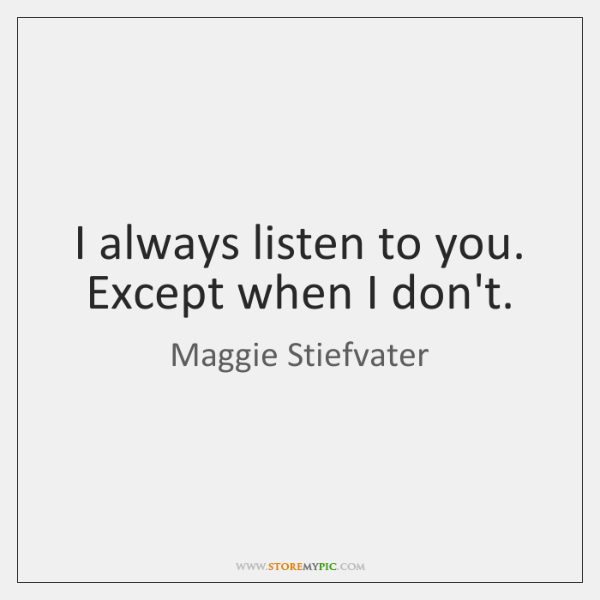 I always listen to you. Except when I don't.