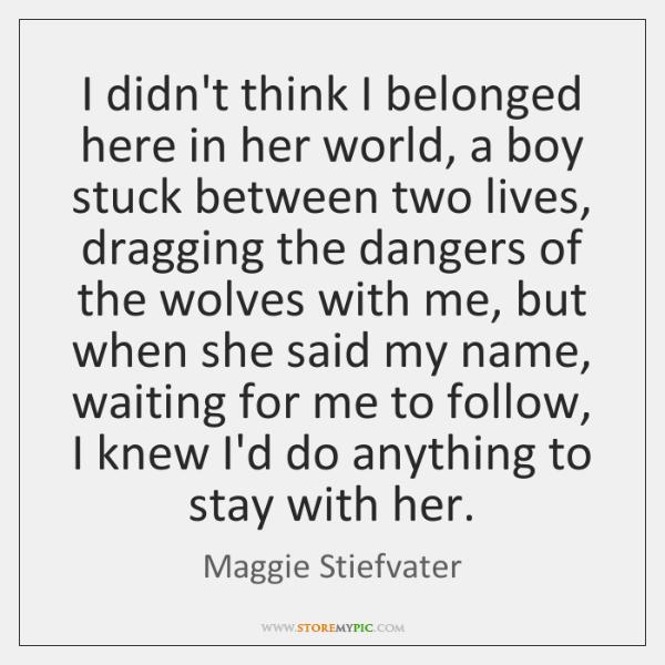 I didn't think I belonged here in her world, a boy stuck ...