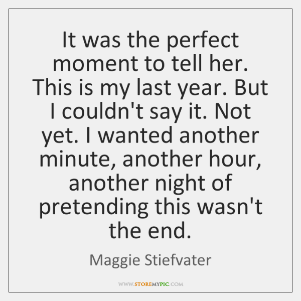 It was the perfect moment to tell her. This is my last ...