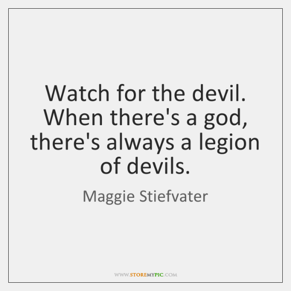 Watch for the devil. When there's a god, there's always a legion ...