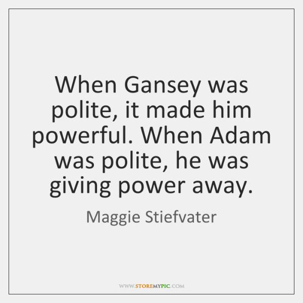 When Gansey was polite, it made him powerful. When Adam was polite, ...