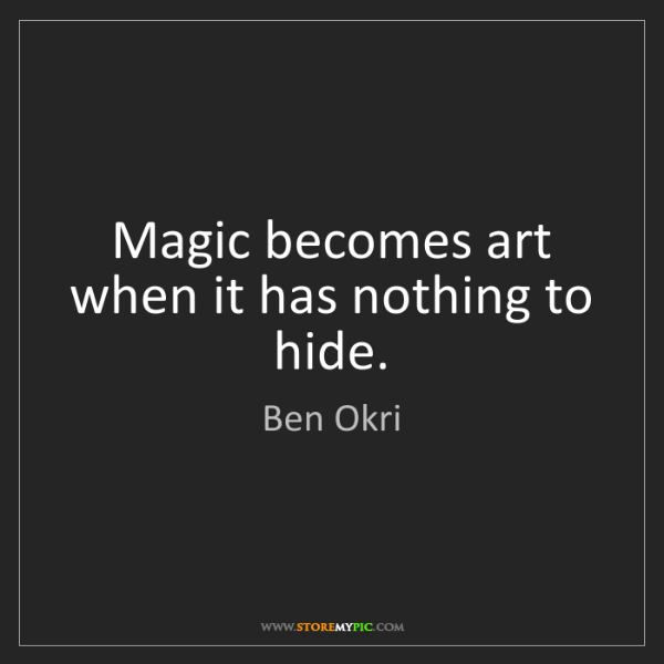 Ben Okri: Magic becomes art when it has nothing to hide.