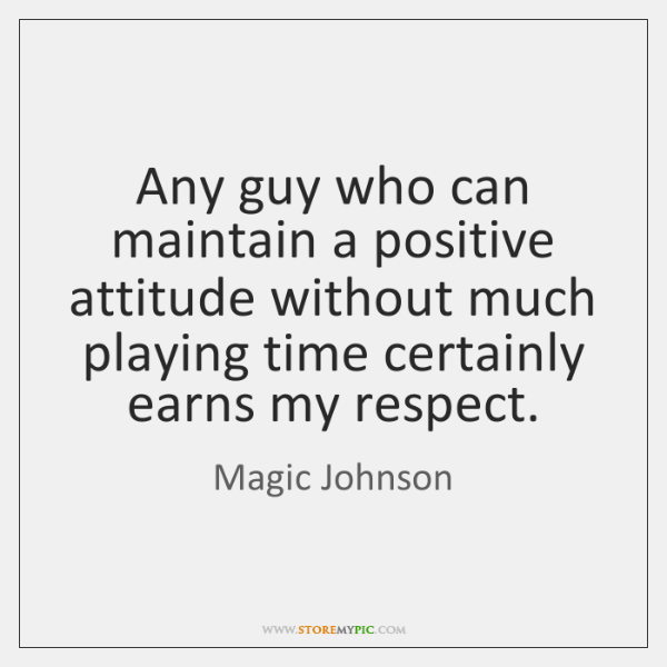 Any guy who can maintain a positive attitude without much playing time ...