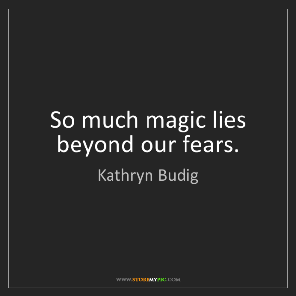 Kathryn Budig: So much magic lies beyond our fears.