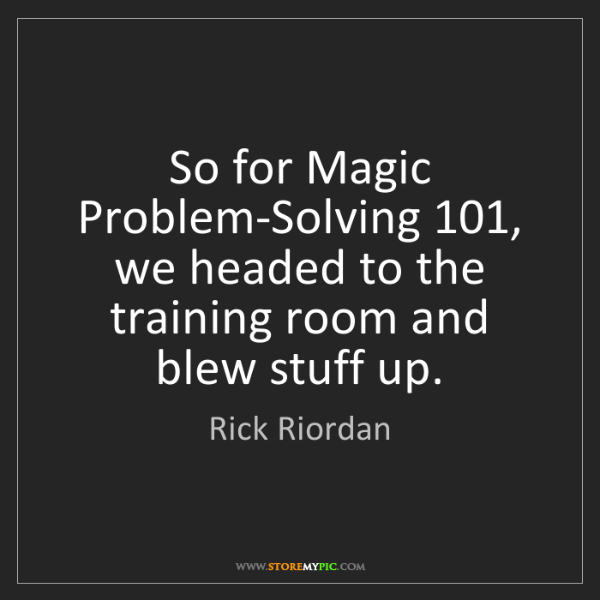 Rick Riordan: So for Magic Problem-Solving 101, we headed to the training...