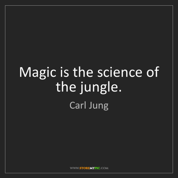 Carl Jung: Magic is the science of the jungle.
