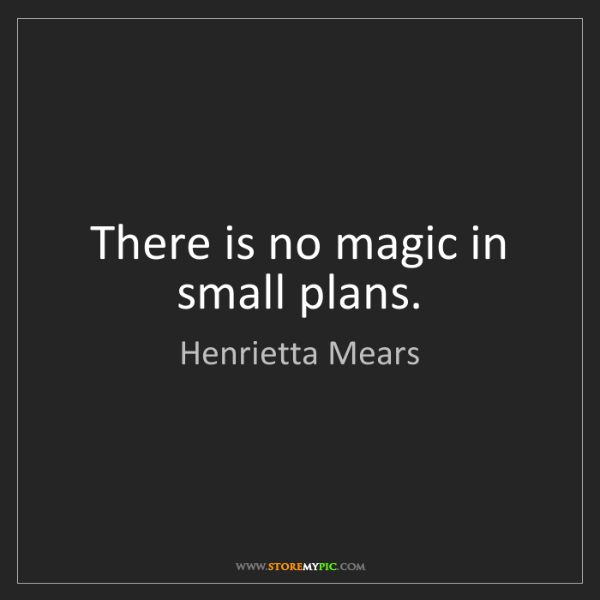 Henrietta Mears: There is no magic in small plans.