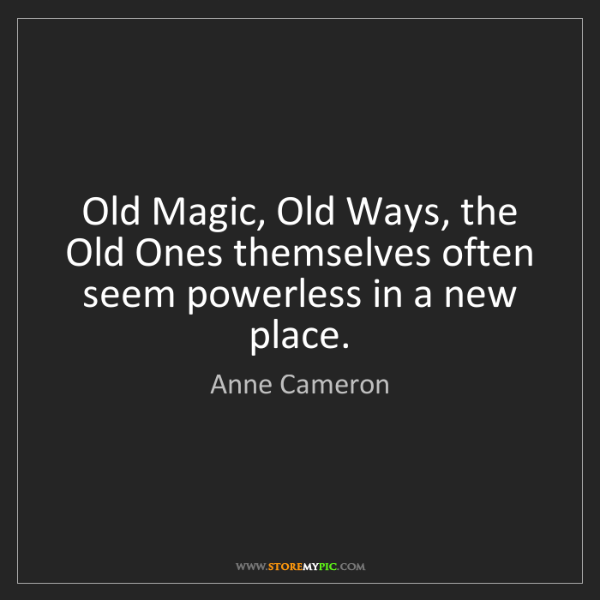 Anne Cameron: Old Magic, Old Ways, the Old Ones themselves often seem...