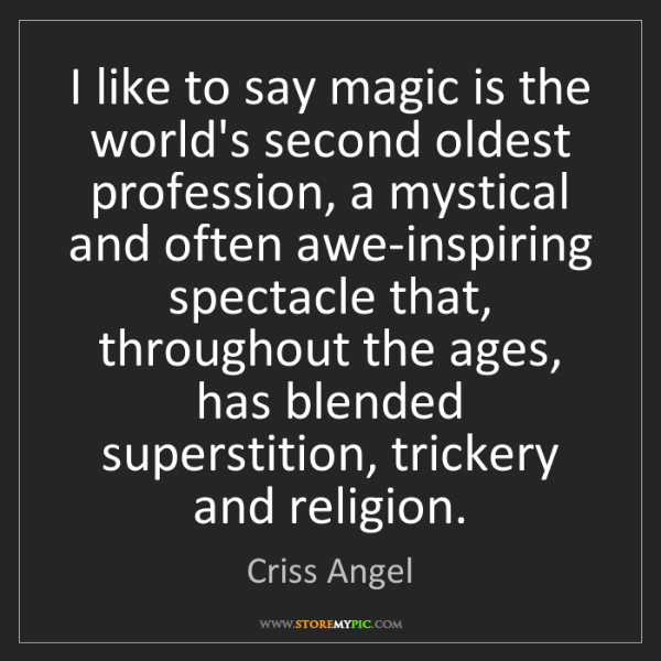 Criss Angel: I like to say magic is the world's second oldest profession,...