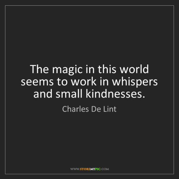 Charles De Lint: The magic in this world seems to work in whispers and...