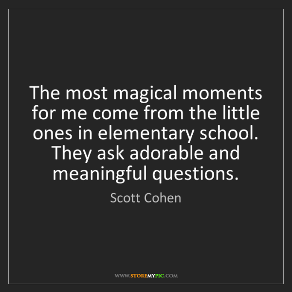 Scott Cohen: The most magical moments for me come from the little...