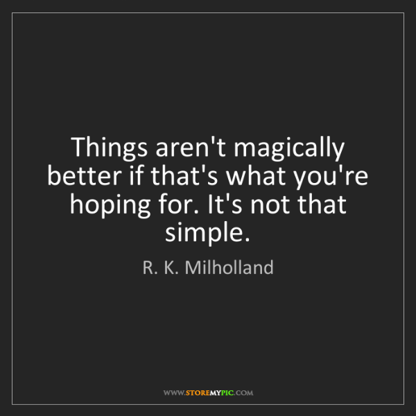 R. K. Milholland: Things aren't magically better if that's what you're...
