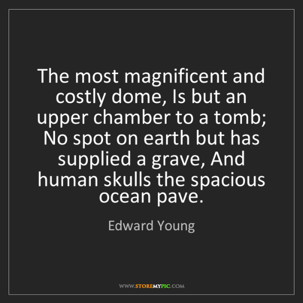 Edward Young: The most magnificent and costly dome, Is but an upper...