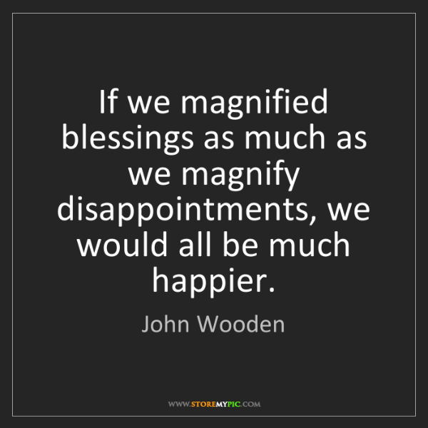 John Wooden: If we magnified blessings as much as we magnify disappointments,...
