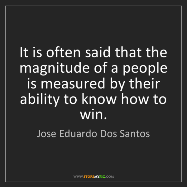 Jose Eduardo Dos Santos: It is often said that the magnitude of a people is measured...
