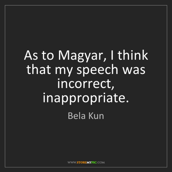 Bela Kun: As to Magyar, I think that my speech was incorrect, inappropriate.