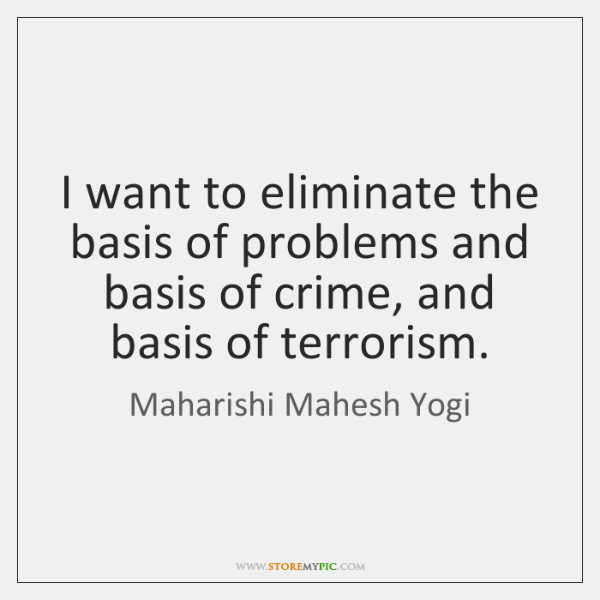 I want to eliminate the basis of problems and basis of crime, ...