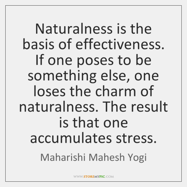 Naturalness is the basis of effectiveness. If one poses to be something ...