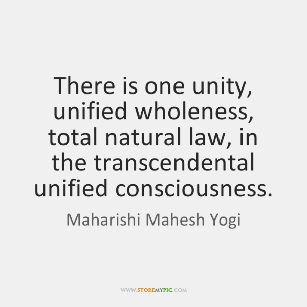 There is one unity, unified wholeness, total natural law, in the transcendental ...