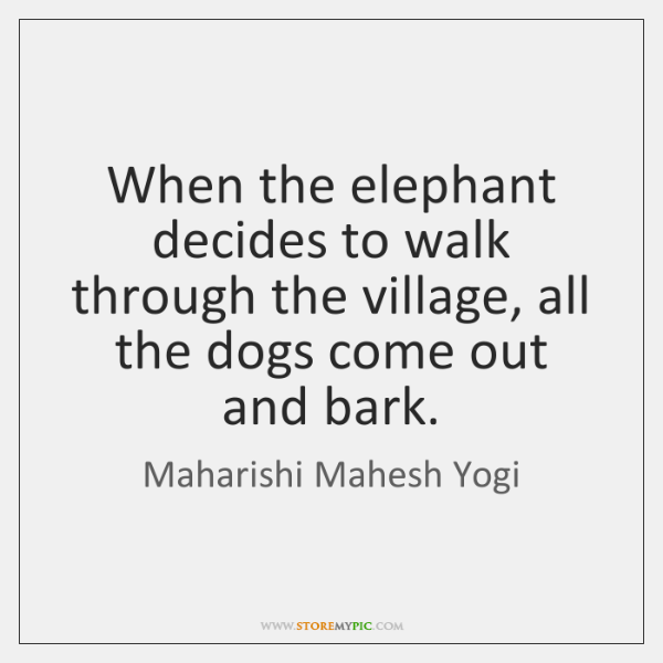 When the elephant decides to walk through the village, all the dogs ...