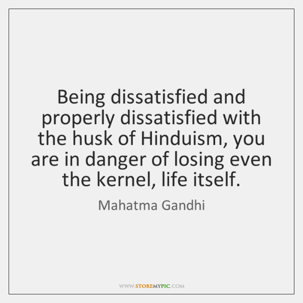 Being dissatisfied and properly dissatisfied with the husk of Hinduism, you are ...