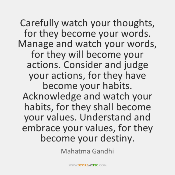 Carefully watch your thoughts, for they become your words. Manage and watch ...