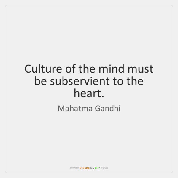 Culture of the mind must be subservient to the heart.
