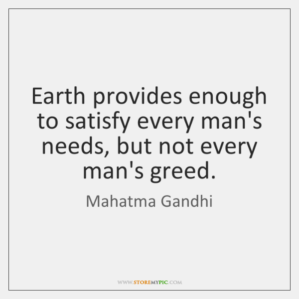 Earth provides enough to satisfy every man's needs, but not every man's ...