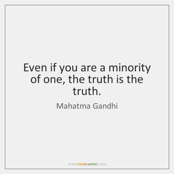 Even if you are a minority of one, the truth is the ...