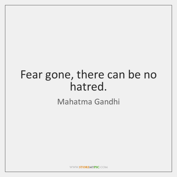 Fear gone, there can be no hatred.