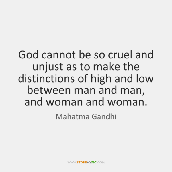 God cannot be so cruel and unjust as to make the distinctions ...