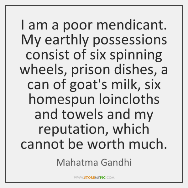 I am a poor mendicant. My earthly possessions consist of six spinning ...