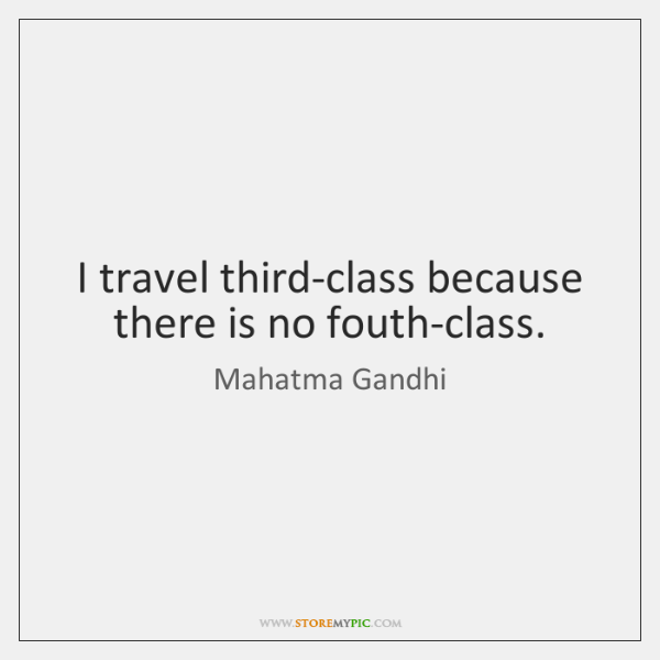 I travel third-class because there is no fouth-class.