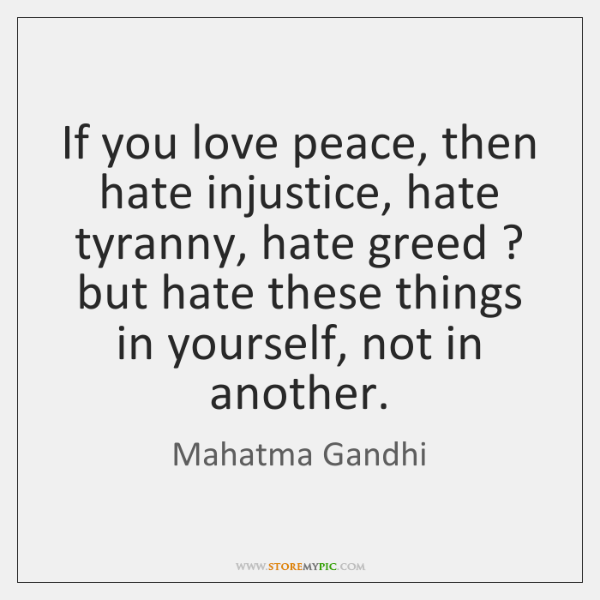 If you love peace, then hate injustice, hate tyranny, hate greed ? but ...