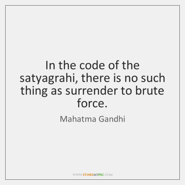In the code of the satyagrahi, there is no such thing as ...
