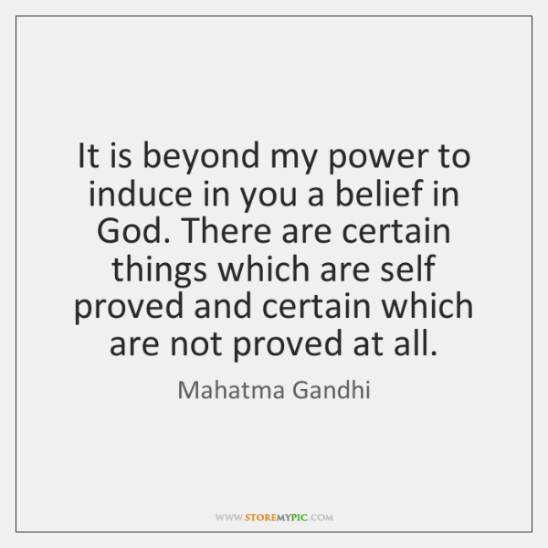 It is beyond my power to induce in you a belief in ...